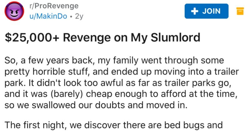 Slumlord won't help family, so family takes revenge to the tune of $25K | r/ProRevenge JOIN u/MakinDo 2y $25,000+ Revenge on My Slumlord So few years back, my family went through some pretty horrible stuff, and ended up moving into trailer park didn't look too awful as far as trailer parks go, and barely) cheap enough afford at time, so swallowed our doubts and moved first night discover there are bed bugs and roaches. Report problem landlord next morning, and he says must have brought them our