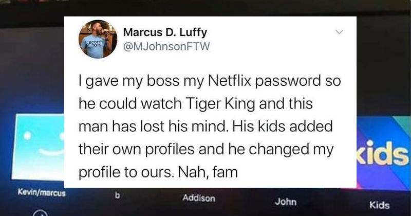 Ridiculous entitled and picky people who want stuff for free | Marcus D. Luffy scom TOTS @MJohnsonFTW gave my boss my Netflix password so he could watch Tiger King and this man has lost his mind. His kids added their own profiles and he changed my profile ours. Nah, fam Who's watching Netflix? kids Kevin/marcus b. Addison John Kids
