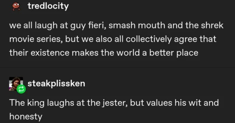 A collection of funny and random moments from people on Tumblr. | tredlocity all laugh at guy fieri, smash mouth and shrek movie series, but also all collectively agree their existence makes world better place steakplissken king laughs at jester, but values his wit and honesty Source: tredlocity 4,788 notes
