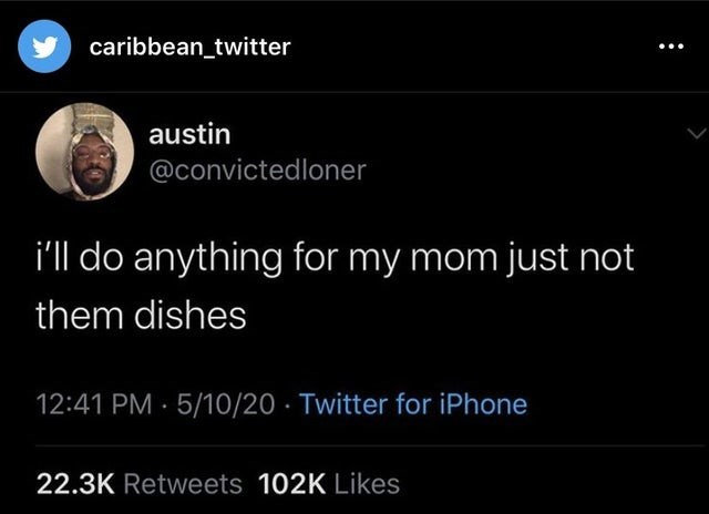 top ten daily tweets from black twitter | Animal - caribbean_twitter austin @convictedloner do anything my mom just not them dishes 12:41 PM 5/10/20 Twitter iPhone 22.3K Retweets 102K Likes