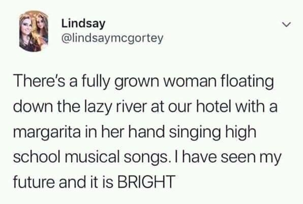 collection of funny white people tweets | Person - Lindsay @lindsaymcgortey There's fully grown woman floating down lazy river at our hotel with margarita her hand singing high school musical songs have seen my future and is BRIGHT