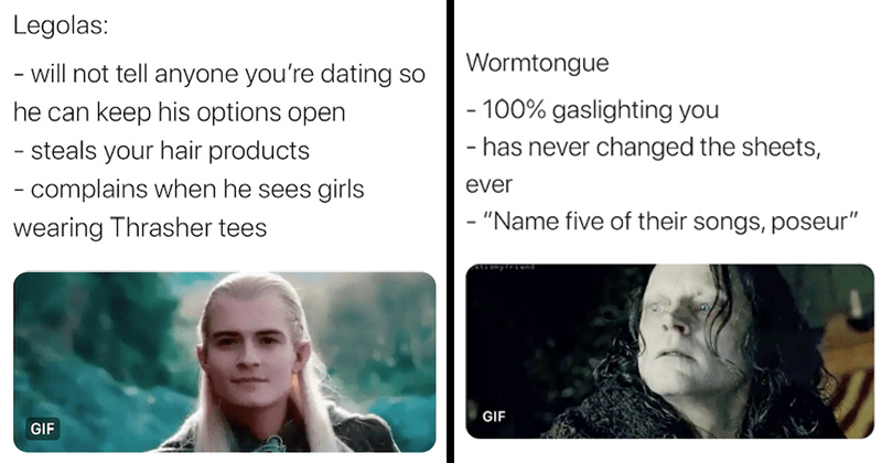Funny twitter thread that designates lord of the rings characters as ex-boyfriends | Alex Arrelia @AlexArrelia Legolas will not tell anyone dating so he can keep his options open steals hair products complains he sees girls wearing Thrasher tees GIF 2:56 PM 5/12/20 Twitter iPhone | Wormtongue 100% gaslighting has never changed sheets, ever Name five their songs, poseur smytriond GIF 4:01 PM 5/12/20 Twitter iPhone