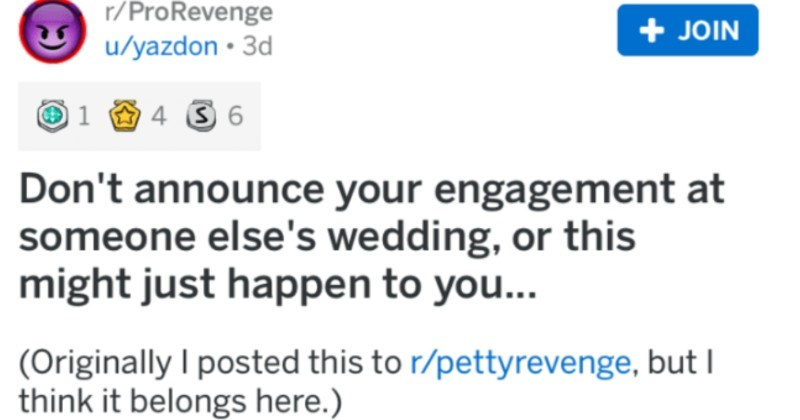 Bridezilla decides to announce her engagement at a friend's wedding | r/ProRevenge JOIN u/yazdon 3d 4 3 6 Don't announce engagement at someone else's wedding, or this might just happen Originally posted this r/pettyrevenge, but think belongs here Last summer at cousin's wedding. His bride and her family had been close with ours since before born, and couple had known each other since they were toddlers, so particularly exciting event both sides family.