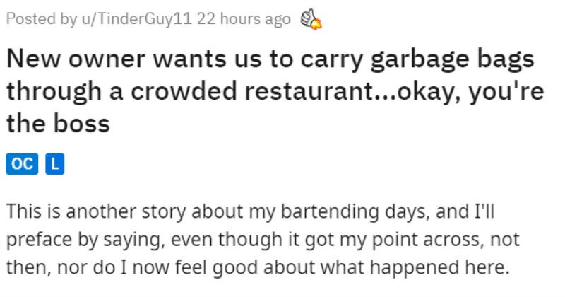 Boss's trash policy gets him covered in broken glass | Posted by u/TinderGuy11 22 hours ago New owner wants us carry garbage bags through crowded restaurant okay boss oC L This is another story about my bartending days, and preface by saying, even though got my point across, not then, nor do now feel good about happened here. So slight backstory working as bar manager student pub new owner and haaaated each other actually scary just deep hatred ran. However his fastest bartender and simply too p