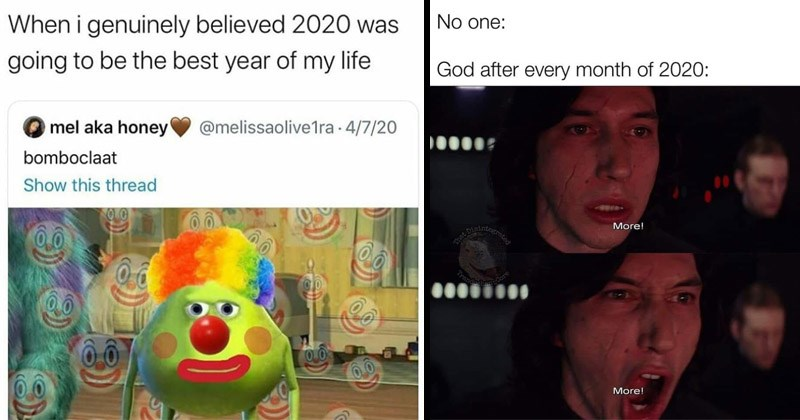 Funny memes about how horrible 2020 has been | clown Mike Wazowski genuinely believed 2020 going be best year my life mel aka honey @melissaolive1ra 4/7/20 bomboclaat Show this thread 00 | Kylo Ren No one: God after every month 2020: More! Disint -Core Trande More!