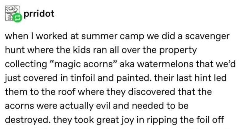"A quick and funny Tumblr post about the joy of eating watermelons with your bare hands | savedgame fuck pridot worked at summer camp did scavenger hunt where kids ran all over property collecting ""magic acorns"" aka watermelons just covered tinfoil and painted. their last hint led them roof where they discovered"