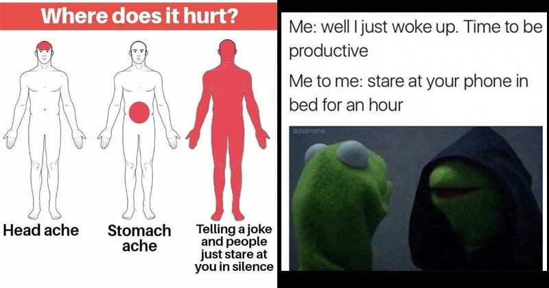 Funny relatable memes | Where does hurt? Stomach ache Telling joke and people just stare at silence Head ache | dark kermit well just woke up. Time be productive stare at phone bed an hour Gdabmoms