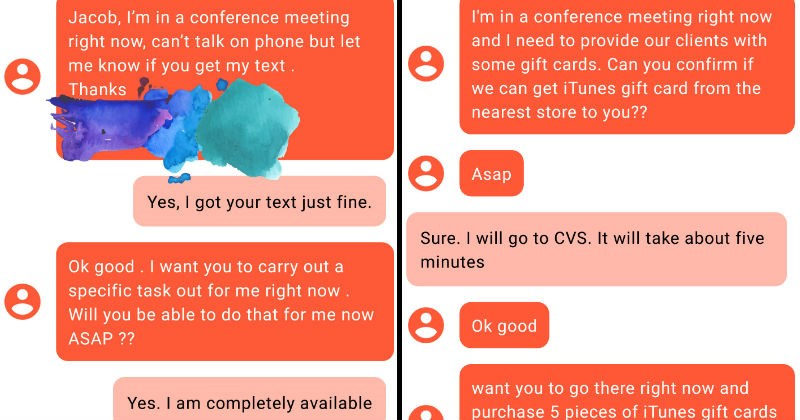 Guy trolls scammer | Jacob conference meeting right now, can't talk on phone but let know if get my text Thanks Yes got text just fine. Ok good want carry out specific task out right now Will be able do now ASAP Yes am completely available conference meeting right now and need provide our clients with some gift cards. Can confirm if can get iTunes gift card | conference meeting right now and need provide our clients with some gift cards. Can confirm if can get iTunes gift card nearest store Asap
