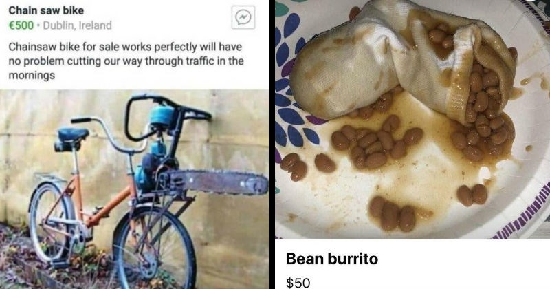 Weird things people tried selling on the internet | Dublin BIKE market (used Bicycles Sale) 1 hour ago Chain saw bike €500 Dublin, Ireland Chainsaw bike sale works perfectly will have no problem cutting our way through traffic mornings | Bean burrito $50 Listed 5 minutes ago Bayville, NJ Send seller message Is this still available? Send Message Save Share More
