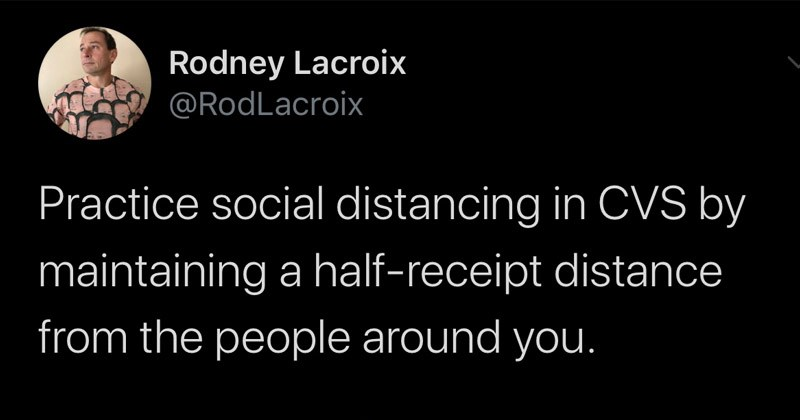 Funny random tweets | Rodney Lacroix @RodLacroix Practice social distancing CVS by maintaining half-receipt distance people around 6:21 AM 5/8/20 Twitter Web App