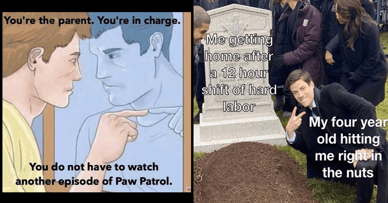 funny parenting memes | wikihow illustration man looking in the mirror parent charge do not have watch another episode Paw Patrol. | getting home after 2019 12 hour shift hard labor busband, and My four year old hitting right nuts Grant Gustin next to the grave