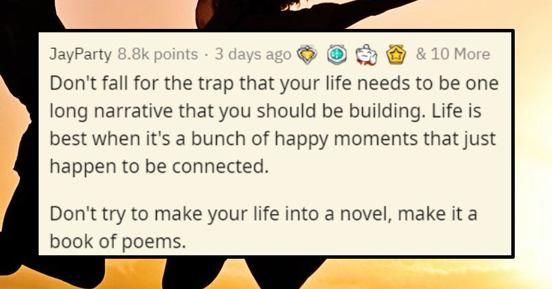 Wholesome advice from middle age people to young people | JayParty 8.8k points 3 days ago 10 More Don't fall trap life needs be one long narrative should be building. Life is best s bunch happy moments just happen be connected. Don't try make life into novel, make book poems.