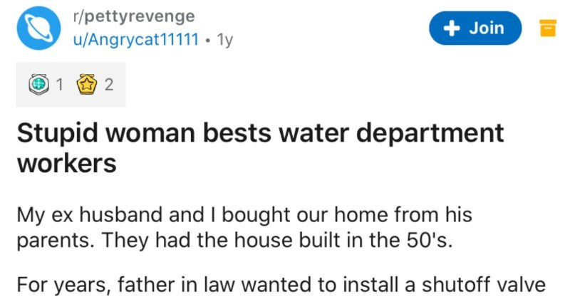 Woman bests water department workers in petty revenge | r/pettyrevenge Join u/Angrycat11111 ly Stupid woman bests water department workers My ex husband and bought our home his parents. They had house built 50's years, father law wanted install shutoff valve utility room know, shut off water whole house do some repairs. Plumber told him would cost large amount money because they could not find shut off city water main at street buffalo box k/ water main shut off valve. Since buffalo box MIA, the