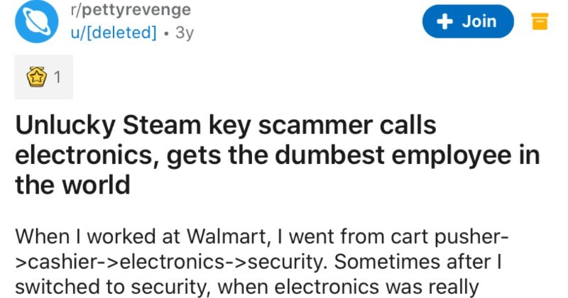 An unlucky steam key scammer calls the electronics store, and gets the worst employee | r/pettyrevenge u/[deleted 3y Join 1 Unlucky Steam key scammer calls electronics, gets dumbest employee world worked at Walmart went cart pusher cashier->electronics->security. Sometimes after switched security electronics really swamped help out few minutes. One day phone ringing and walking by and randomly answered Sir Scamalot Hello, sir, this is Steam Support services with Valve.