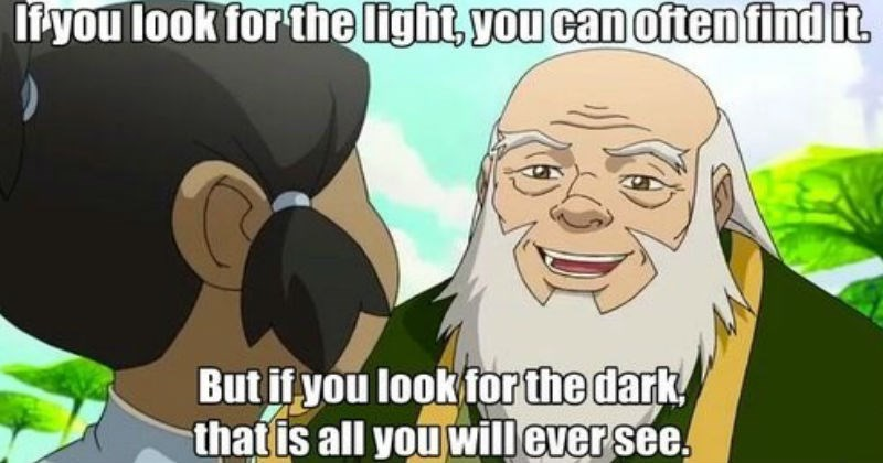 A collection of awesome moments from Avatar: The Last Airbender | if you look light can often find But if look dark is all will ever see. Kora uncle iroh
