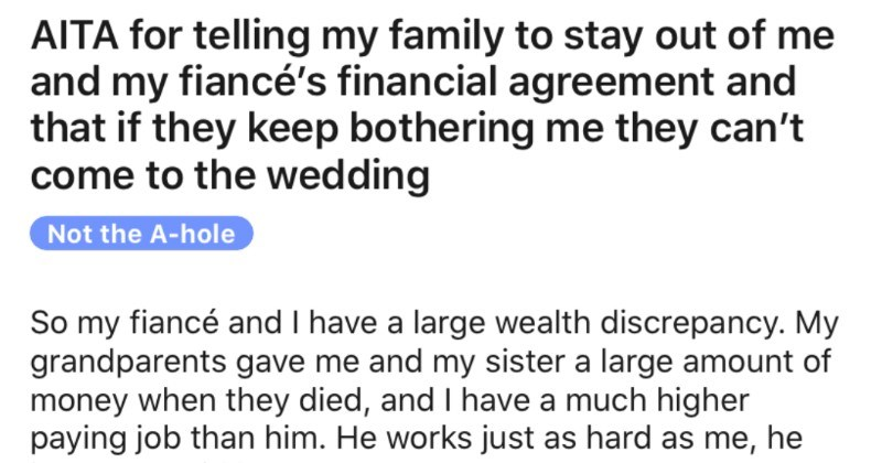 Woman's family continues to criticize her fiance's income, so she threatens to ban them from wedding   AITA telling my family stay out and my fiancé's financial agreement and if they keep bothering they can't come wedding Not hole So my fiancé and have large wealth discrepancy. My grandparents gave and my sister large amount money they died, and have much higher paying job than him. He works just as hard as he just gets paid less.