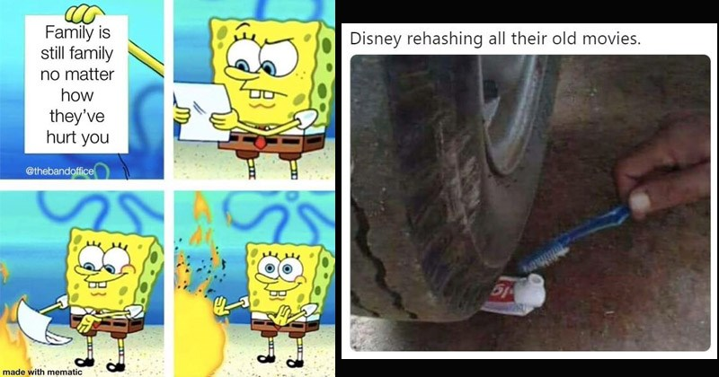 Funny random memes | spongebob burning paper underwater Family is still family no matter they've hurt thebandoffice made with mematic | Disney rehashing all their old movies. 51 driving over a toothpaste tube