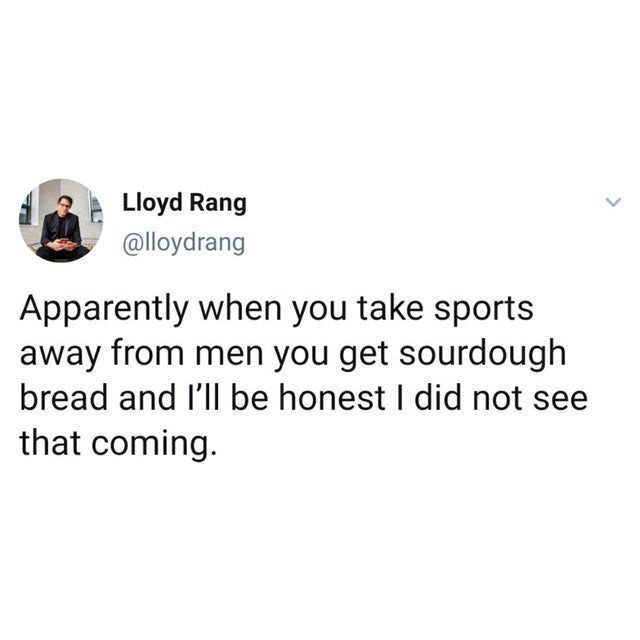 top ten daily white people tweets | Person - Lloyd Rang @lloydrang Apparently take sports away men get sourdough bread and l'll be honest did not see coming.