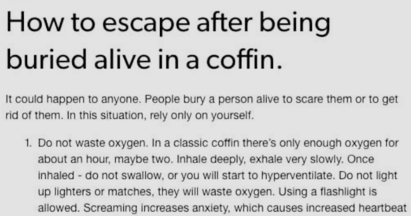Tumblr post explains how to escape after being buried alive in a coffin | laufie escape after being buried alive coffin could happen anyone. People bury person alive scare them or get rid them this situation, rely only on yourself. 1. Do not waste oxygen classic coffin there's only enough oxygen about an hour, maybe two. Inhale deeply, exhale very slowly. Once inhaled do not swallow, or will start hyperventilate. Do not light up lighters or matches, they will waste oxygen. Using flashlight is al