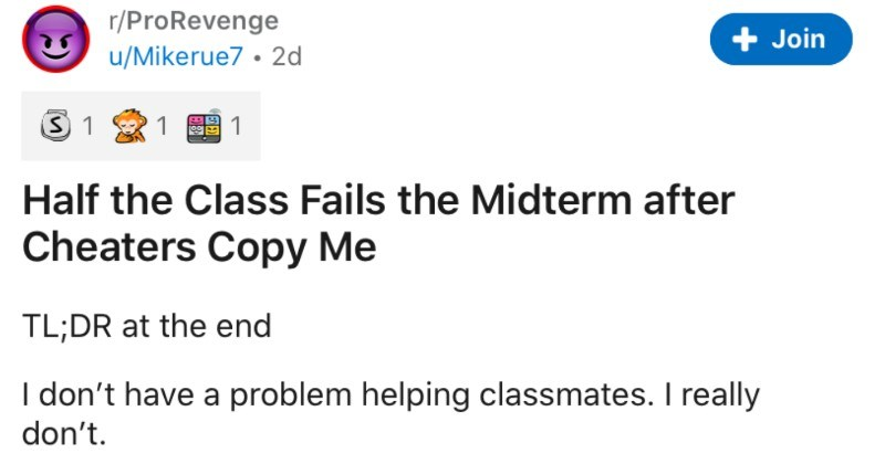 Classmates steal a student's homework, so they proceed to set them up to fail | r/ProRevenge Join u/Mikerue7 2d Half Class Fails Midterm after Cheaters Copy TL;DR at end don't have problem helping classmates really don't even tutored several classmates during my final semester undergrad because they needed help. They all ended up passing their classes with my assistance.