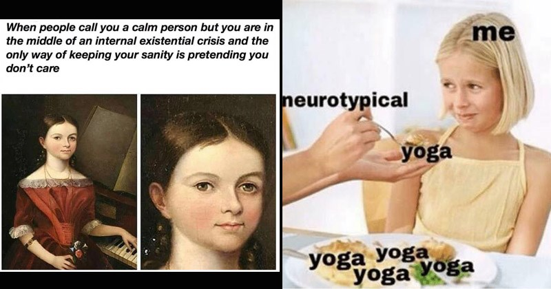 Funny memes about mental health | people call calm person but are middle an internal existential crisis and only way keeping sanity is pretending don't care | neurotypical yoga yoga yoga yoga yoga