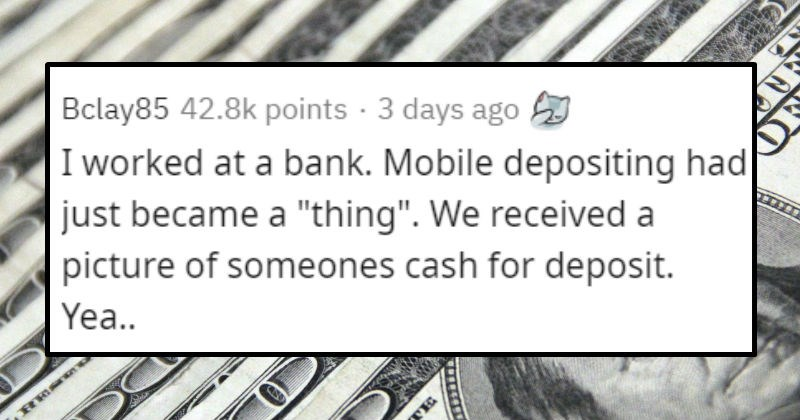 Stories of people being dumb | Bclay85 42.8k points 3 days ago worked at bank. Mobile depositing had just became thing received picture someones cash deposit. Yea..