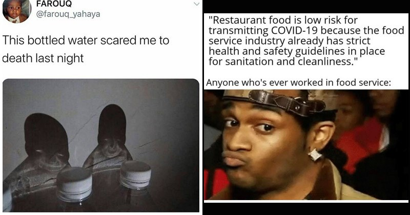 Funny random memes | Restaurant food is low risk transmitting COVID-19 because food service industry already has strict health and safety guidelines place sanitation and cleanliness Anyone who's ever worked food service: | FAROUQ @farouq_yahaya This bottled water scared death last night