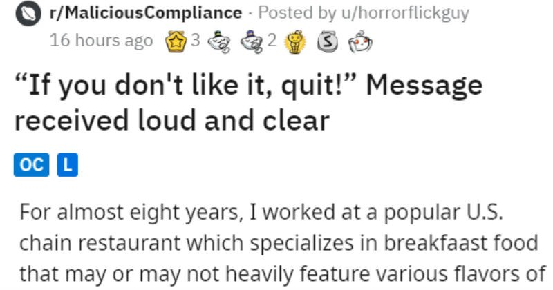 "employee publicly quits lying manager | r/MaliciousCompliance Posted by u/horrorflickguy 16 hours ago 3 2 ""If don't like quit Message received loud and clear oc L TL: DR at bottom initially posted this story on r/TalesFromYourServer think fits better here and included more information story cohesion almost eight years worked at popular U.S. chain restaurant which specializes breakfast food may or may not heavily feature various flavors pancakes."