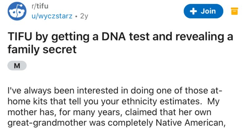A DNA test ends up revealing a surprising family secret | r/tifu Join u/wyczstarz 2y TIFU by getting DNA test and revealing family secret M always been interested doing one those at- home kits tell ethnicity estimates. My mother has many years, claimed her own great-grandmother completely Native American, and recently learned this is apparently something common Southerners claim, but is rarely true finally went ahead and bought one kits because there is nothing enjoy more life than proving my mo
