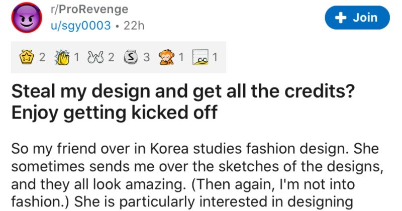 An entitled student steals designs, takes credit for them, and ends up getting called out | r/ProRevenge u/sgy0003 22h Join 2 1 W 2 3 3 1 Steal my design and get all credits? Enjoy getting kicked off So my friend over Korea studies fashion design. She sometimes sends over sketches designs, and they all look amazing Then again, l'm not into fashion She is particularly interested designing handbags and purses. She told story about she shut down one most entitled, self-centered, lazy students on ca