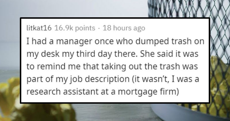 Stories of horrible coworkers | litkat16 16.8k points 17 hours ago had manager once who dumped trash on my desk my third day there. She said remind taking out trash part my job description wasn't research assistant at mortgage firm)