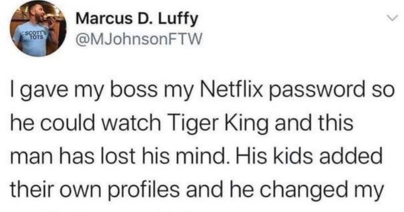 An employee gives boss their password, and mischief ensues | Marcus D. Luffy @MJohnsonFTW SCOTT TOTS gave my boss my Netflix password so he could watch Tiger King and this man has lost his mind. His kids added their own profiles and he changed my profile ours. Nah, fam Who's watching Netflix? kids Kevin/marcus Addison John Kids 6.