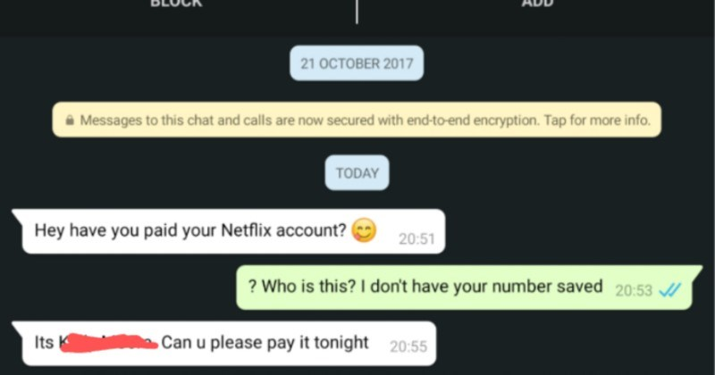 Friend of guy's ex uses his Netflix for years without his knowledge | online BLOCK ADD 21 OCTOBER 2017 Messages this chat and calls are now secured with end--end encryption. Tap more info. TODAY Hey have paid Netflix account? 20:51 Who is this don't have number saved 20:53 Its K Can u please pay tonight 20:55