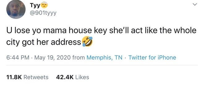 top ten daily tweets from black twitter   Person - 901tyyy U lose yo mama house key she'll act like whole city got her address 6:44 PM May 19, 2020 Memphis, TN Twitter iPhone 11.8K Retweets 42.4K Likes >