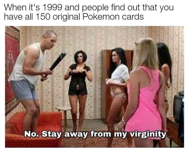 top ten 10 dank memes daily | 's 1999 and people find out have all 150 original Pokemon cards No. Stay away my virginity man surrounded by women