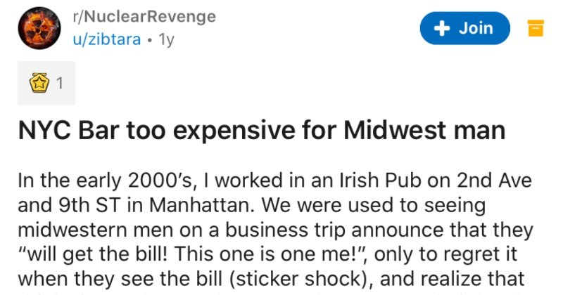 "A New York City bartender reality checks a testy customer | r/NuclearRevenge Join u/zibtara 1y NYC Bar too expensive Midwest man early 2000's worked an Irish Pub on 2nd Ave and 9th ST Manhattan were used seeing midwestern men on business trip announce they ""will get bill! This one is one only regret they see bill (sticker shock and realize drinks Manhattan don't cost same as their local, dive bar. Enter Ohio Businessman=OB, waitress=W So, this group guys comes and start ordering beers. One guy,"