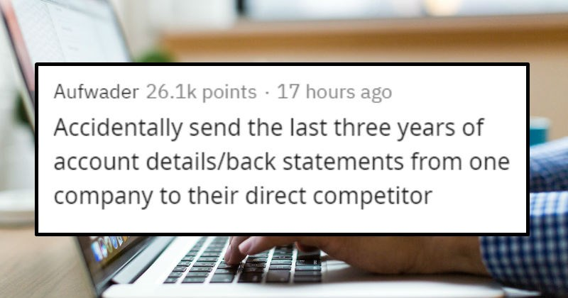 Coworker mistakes that didn't get them fired | Aufwader 25.6k points 16 hours ago Accidentally send last three years account details/back statements one company their direct competitor