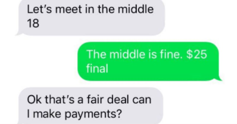 Funny cheap guy wants to pay for 25 dollar grill in multiple payments | about $30 everything s little more helpful Let's meet middle 18 middle is fine 25 final Ok 's fair deal can make payments? yep. 1 payment, at pickup. No thinking give 10 pick up then 15 more two weeks