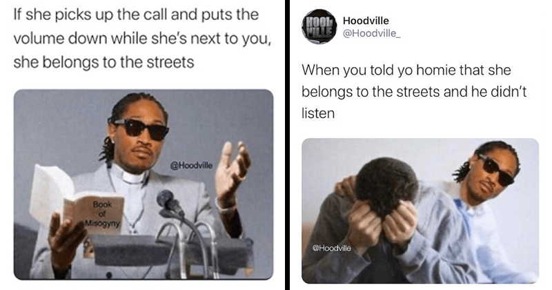 Funny memes with the rapper future, she belongs to the streets, dank memes, stupid memes | Sunglasses - HOOL Hoodville LLE @Hoodville_ If she picks up call and puts volume down while she's next she belongs streets @Hoodville ?ok Misogyny | HOOL Hoodville ILLE @Hoodville_ told yo homie she belongs streets and he didn't listen @Hoodville
