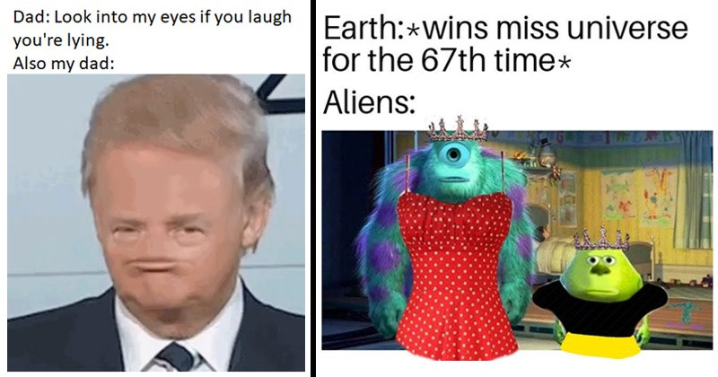 Funny dank memes from the past week sourced from /r/DankMemes | Dad: Look into my eyes if laugh lying. Also my dad: Donald Trump without nose | Earth: wins miss universe 67th time Aliens: Monsters Inc. in dresses