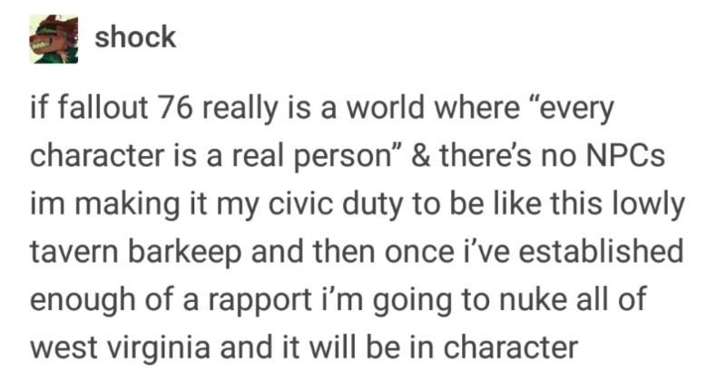 "A fun Tumblr thread about a gamer who took the ultimate petty revenge on other gamers | officialgarrusvakarian E greyyourwarden shock if fallout 76 really is world where ""every character is real person there's no NPCS im making my civic duty be like this lowly tavern barkeep and then once established enough rapport going nuke all west virginia and will be character"
