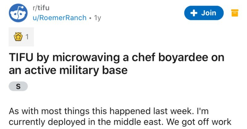 A soldier accidentally microwaves Chef Boyardee on an active military base | r/tifu Join u/RoemerRanch 1y 1 TIFU by microwaving chef boyardee on an active military base As with most things this happened last week currently deployed middle east got off work little later than expected and missed galley hours so stopped at mini mart on base grab some food. They have decent selection mostly just typical gas station food. So some guys grab cold