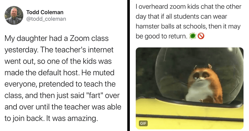 "Funny tweets from parents overhearing their kids on zoom calls | Todd Coleman @todd_coleman My daughter had Zoom class yesterday teacher's internet went out, so one kids made default host. He muted everyone, pretended teach class, and then just said ""fart"" over and over until teacher able join back amazing 
