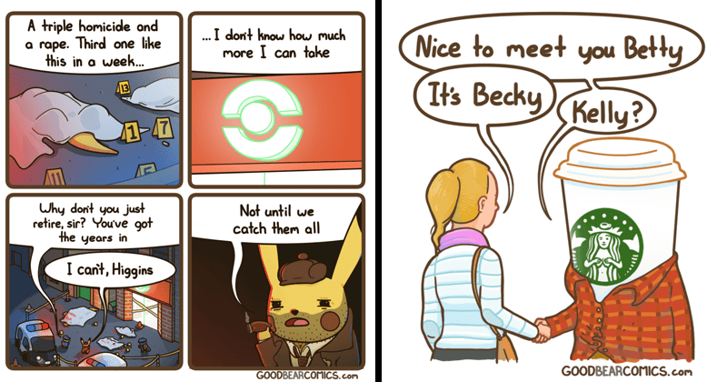 Funny sassy and slightly offensive comics from good bear comics | Detective Pikachu triple homicide and rape. Third one like this week dont know much more can take 13 1-47 Why don't just retire, sir got years Not until catch them all cant, Higgins GOODBEARCOMICS.com | Nice meet Betty 's Becky Kelly? GOODBEARCOMICS.com Starbucks cup