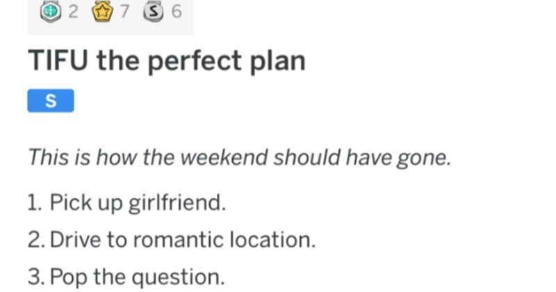Man's proposal is ruined in the best way | r/tifu u/EdwardScissorFingers 9d JOIN 2 O7 3 6 TIFU perfect plan S This is weekend should have gone. 1. Pick up girlfriend. 2. Drive romantic location. 3. Pop question. 4. Girlfriend Fiance 5. Celebrate.