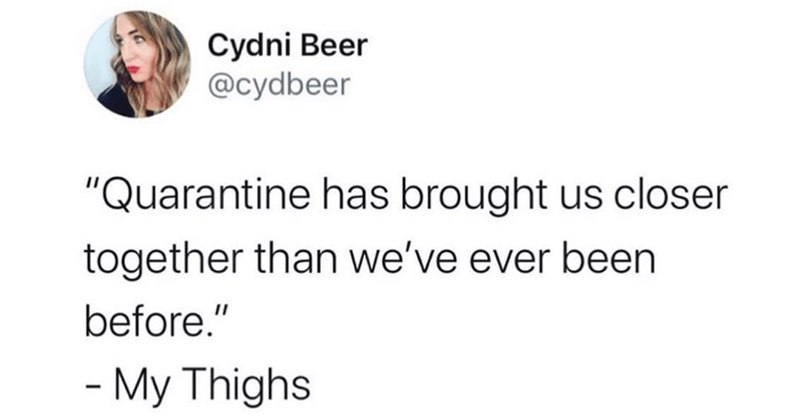 "Funny and relatable tweets from lockdown | Cydni Beer @cydbeer ""Quarantine has brought us closer together than ever been before My Thighs"