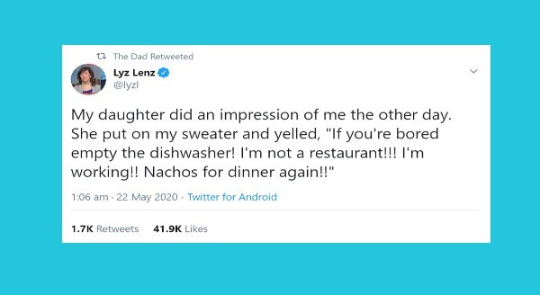 funny parenting tweets | t2 Dad Retweeted Lyz Lenz @lyzl My daughter did an impression other day. She put on my sweater and yelled If bored empty dishwasher not restaurant working Nachos dinner again 1:06 am 22 May 2020 Twitter Android 1.7K Retweets 41.9K Likes