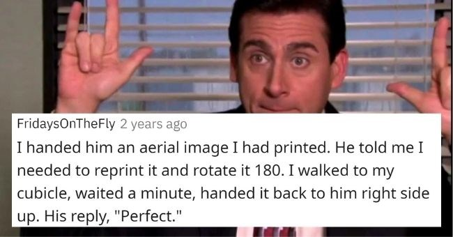 michael scott moments boss reddit awkward bosses | FridaysOnTheFly 1.6k points 1 year ago handed him an aerial image had printed. He told needed reprint and rotate 180 walked my cubicle, waited minute, handed back him right side up. His reply Perfect.