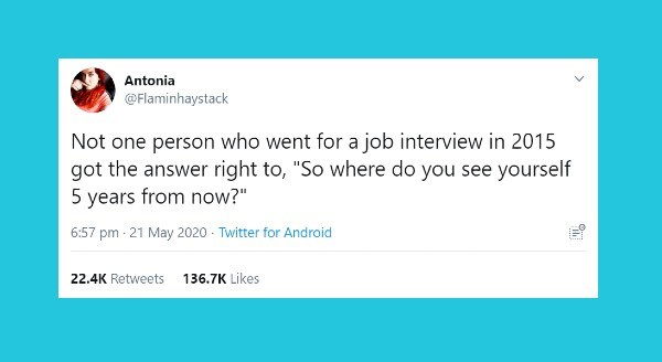 Funniest tweets by women | Antonia @Flaminhaystack Not one person who went job interview 2015 got answer right So where do see yourself 5 years now 6:57 pm 21 May 2020 Twitter Android 22.4K Retweets 136.7K Likes