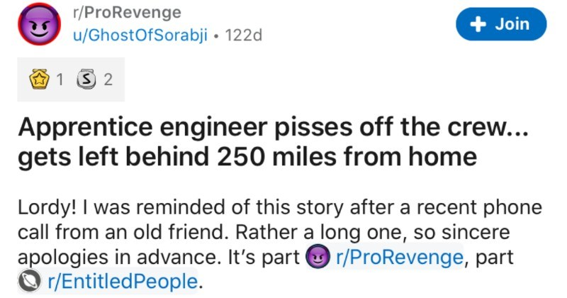 An apprentice engineer pisses off their crew, and gets left 250 miles from home | r/ProRevenge Join u/GhostOfSorabji 122d 1 3 2 Apprentice engineer pisses off crew gets left behind 250 miles home Lordy reminded this story after recent phone call an old friend. Rather long one, so sincere apologies advance s part O r/ProRevenge, part O r/EntitledPeople. Some years age got gig working weekend music festival. Fairly simple too: ten bands per day and all pretty standard rock 'n' roll fare. Bossman p